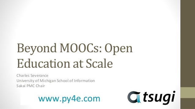 Beyond MOOCs: Open Education at Scale Charles Severance University of Michigan School of Information Sakai PMC Chair www.p...