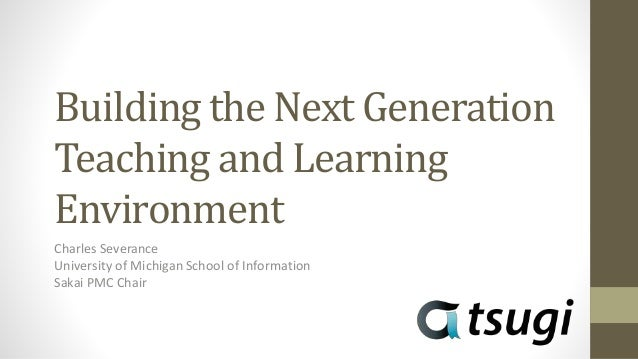 Building the Next Generation Teaching and Learning Environment Charles Severance University of Michigan School of Informat...