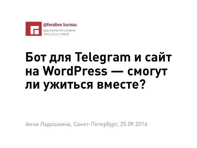 Бот для Telegram и сайт на WordPress — смогут ли ужиться вместе? Анна Ладошкина, Санкт-Петербург, 25.09.2016