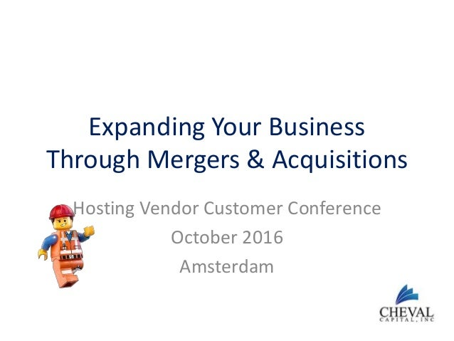 Expanding Your Business Through Mergers & Acquisitions Hosting Vendor Customer Conference October 2016 Amsterdam