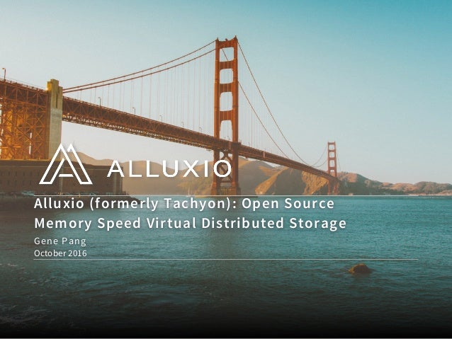 Alluxio (formerly Tachyon): Open Source Memory Speed Virtual Distributed Storage October 2016 Gene Pang