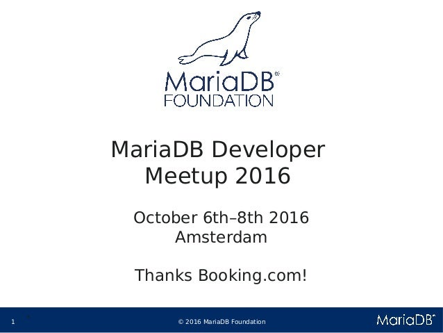 © 2016 MariaDB Foundation1 * * MariaDB Developer Meetup 2016 October 6th–8th 2016 Amsterdam Thanks Booking.com!