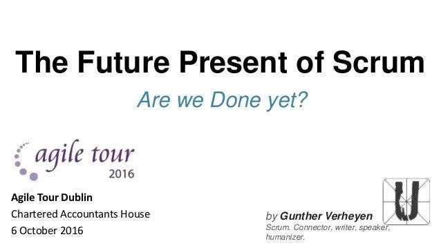 by Gunther Verheyen Scrum. Connector, writer, speaker, humanizer. The Future Present of Scrum Are we Done yet? Agile Tour ...