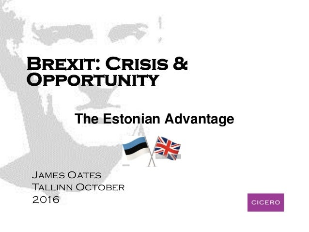 Brexit: Crisis & Opportunity The Estonian Advantage James Oates Tallinn October 2016