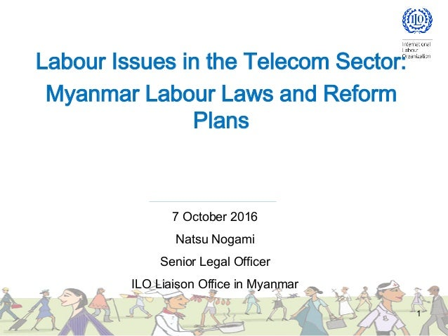 Labour Issues in the Telecom Sector: Myanmar Labour Laws and Reform Plans 1 7 October 2016 Natsu Nogami Senior Legal Offic...