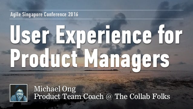 User Experience for Product Managers Agile Singapore Conference 2016 Michael Ong Product Team Coach @ The Collab Folks