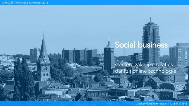 Jochem@JochemKoole.nl | +31647394845 #SMC053 | Woensdag 12 oktober 2016 Social business sterkere zakelijke relaties dankzi...