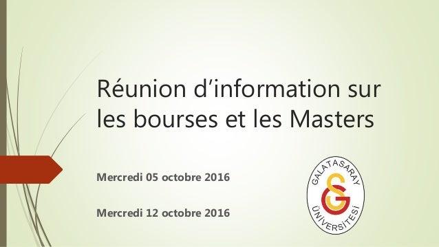 Réunion d'information sur les bourses et les Masters Mercredi 05 octobre 2016 Mercredi 12 octobre 2016