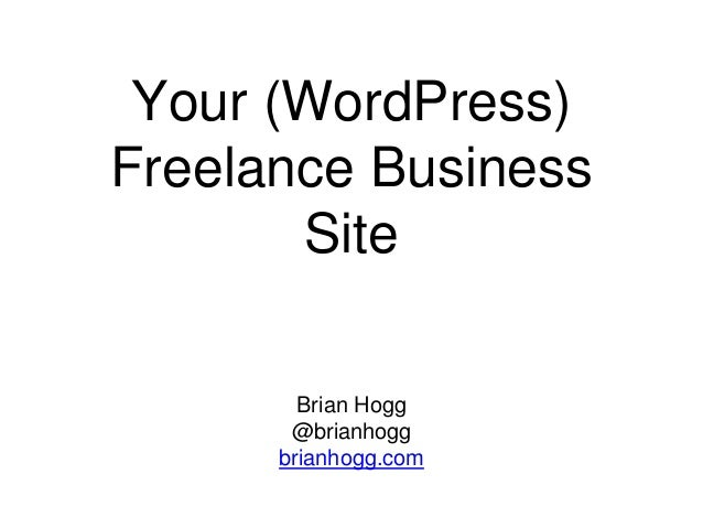 Your (WordPress) Freelance Business Site Brian Hogg @brianhogg brianhogg.com