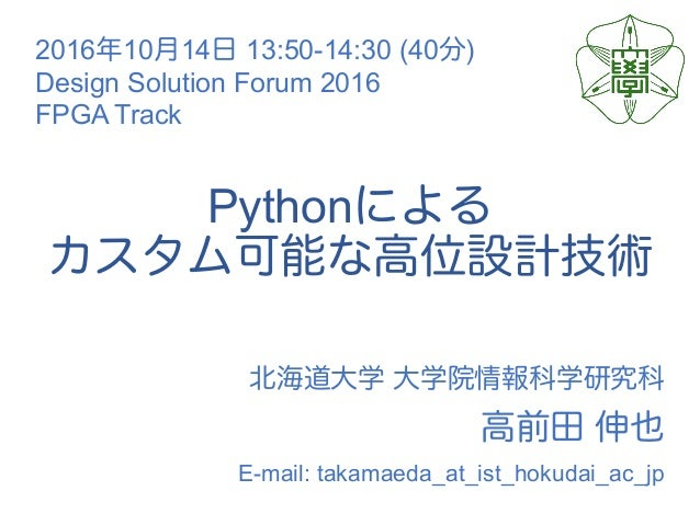 Python E-mail: takamaeda_at_ist_hokudai_ac_jp 2016 10 14 13:50-14:30 (40 ) Design Solution Forum 2016 FPGA Track