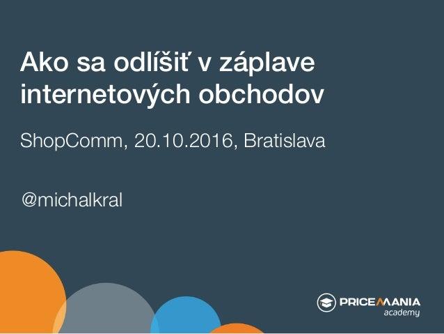 Ako sa odlíšiť v záplave internetových obchodov$ ShopComm, 20.10.2016, Bratislava @michalkral