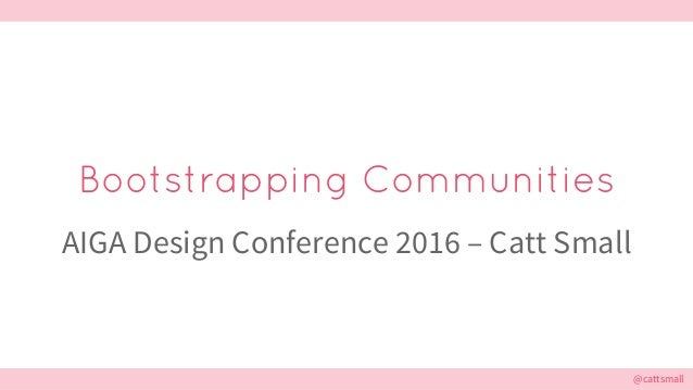 @cattsmall@cattsmall Bootstrapping Communities AIGA Design Conference 2016 – Catt Small