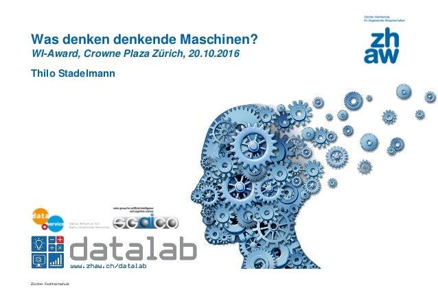 Zürcher Fachhochschule Was denken denkende Maschinen? WI-Award, Crowne Plaza Zürich, 20.10.2016 Thilo Stadelmann