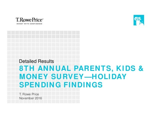 8TH ANNUAL PARENTS, KIDS & MONEY SURVEY—HOLIDAY SPENDING FINDINGS T. Rowe Price November 2016 Detailed Results