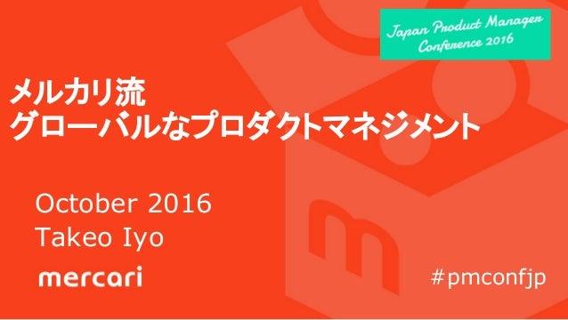 メルカリ流 グローバルなプロダクトマネジメント October 2016 Takeo Iyo #pmconfjp