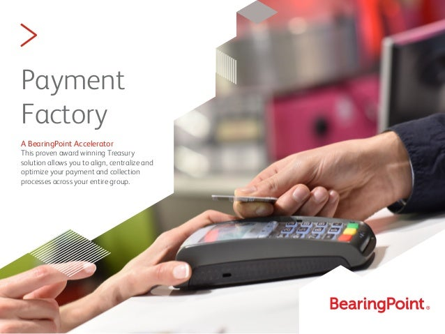 > Payment Factory A BearingPoint Accelerator This proven award winning Treasury solution allows you to align, centralize a...