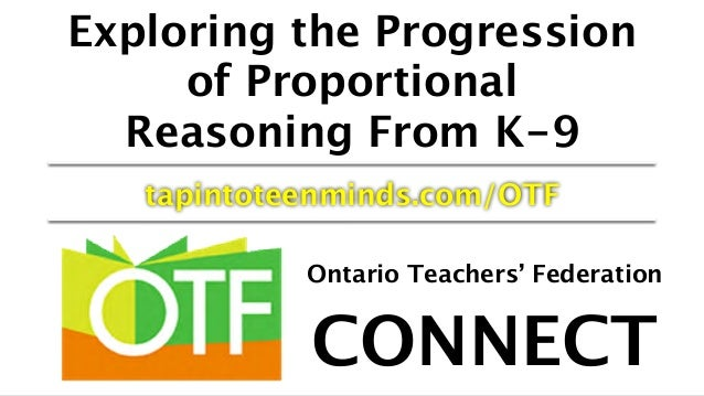 Exploring the Progression of Proportional Reasoning From K-9 tapintoteenminds.com/OTF Ontario Teachers' Federation CONNECT