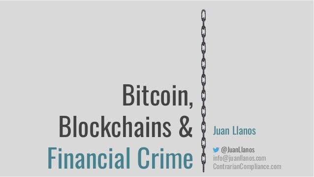 Bitcoin, Blockchains & Financial Crime Juan Llanos @JuanLlanos info@juanllanos.com ContrarianCompliance.com