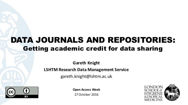 DATA JOURNALS AND REPOSITORIES: Getting academic credit for data sharing Gareth Knight LSHTM Research Data Management Serv...