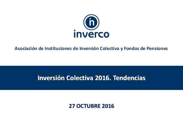 Inversión Colectiva 2016. Tendencias 27 OCTUBRE 2016 Asociación de Instituciones de Inversión Colectiva y Fondos de Pensio...
