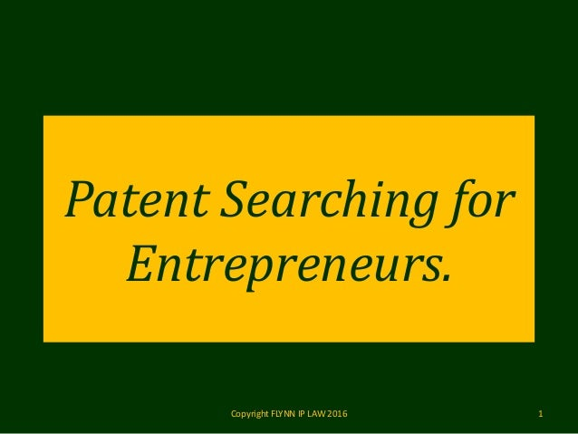 Patent Searching for Entrepreneurs. Copyright FLYNN IP LAW 2016 1