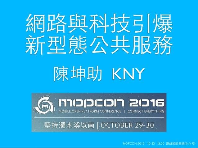 KNYMOPCON 2016 10-30 13:00 ⾼高雄國際會議中⼼心 R1 陳坤助 KNY 網路與科技引爆 新型態公共服務