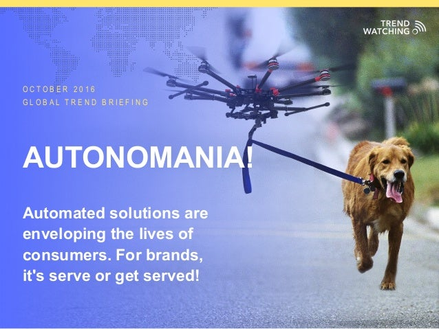 GLOBAL TREND BRIEFING · OCTOBER 2016 | AUTONOMANIA!: PPT EDITION O C T O B E R 2 0 1 6 G L O B A L T R E N D B R I E F I N...