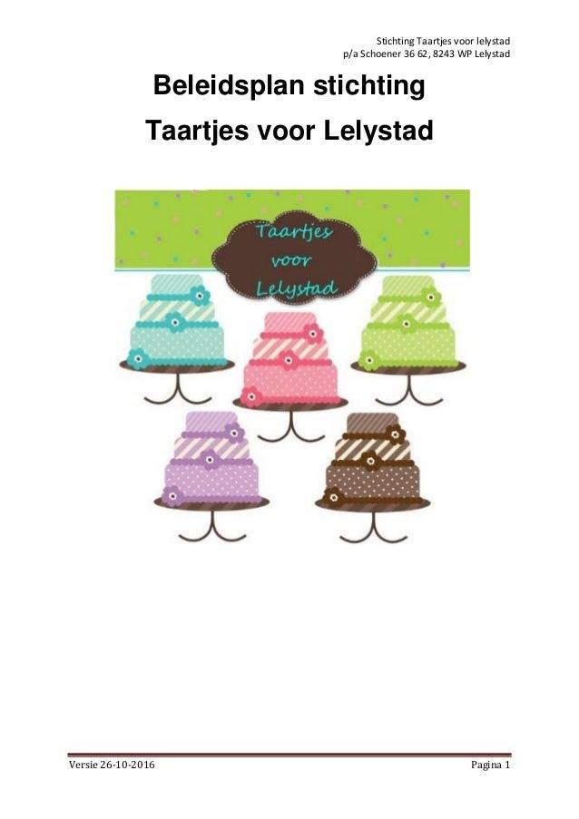 Stichting Taartjes voor lelystad p/a Schoener 36 62, 8243 WP Lelystad Versie 26-10-2016 Pagina 1 Beleidsplan stichting Taa...