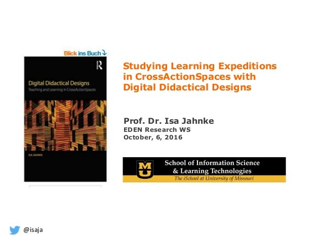 @isaja Prof. Dr. Isa Jahnke EDEN Research WS October, 6, 2016 Studying Learning Expeditions in CrossActionSpaces with Digi...