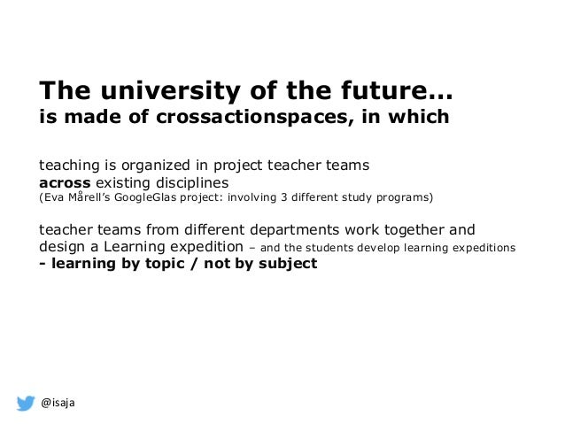 @isaja The university of the future… is made of crossactionspaces, in which teaching is organized in project teacher teams...