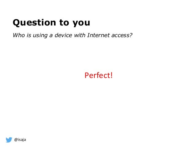 @isaja Question to you Who is using a device with Internet access? Perfect!