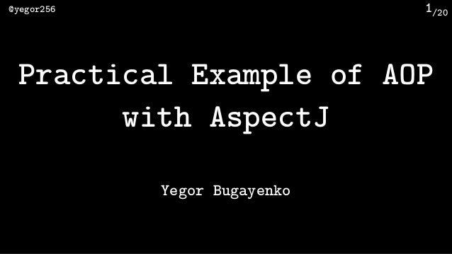 /20@yegor256 1 Practical Example of AOP with AspectJ Yegor Bugayenko