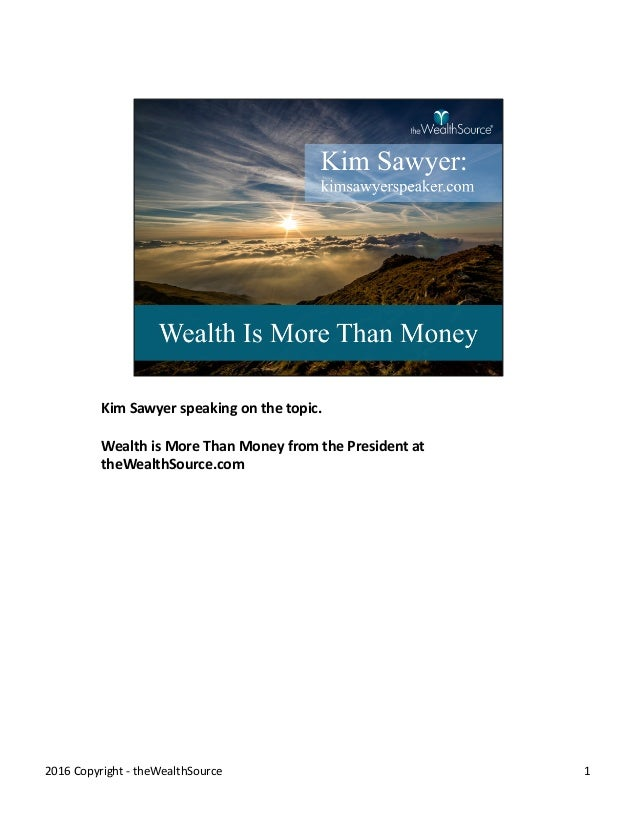Kim	Sawyer	speaking	on	the	topic. Wealth	is	More	Than	Money	from	the	President	at	 theWealthSource.com 12016	Copyright	- t...