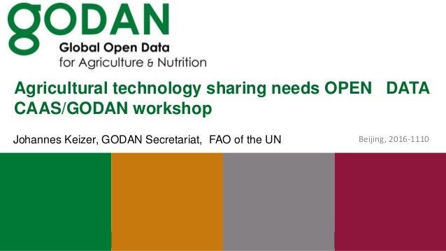 Agricultural technology sharing needs OPEN DATA CAAS/GODAN workshop Beijing, 2016-1110Johannes Keizer, GODAN Secretariat, ...