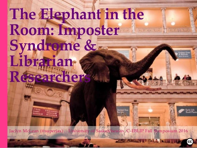 The Elephant in the Room: Imposter Syndrome & Librarian Researchers Jaclyn McLean (@superjax) University of Saskatchewan C...