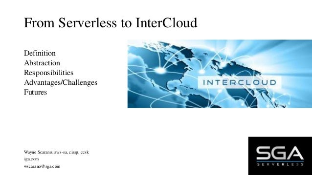 From Serverless to InterCloud Definition Abstraction Responsibilities Advantages/Challenges Futures Wayne Scarano, aws-sa,...