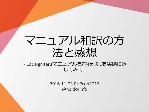 マニュアル和訳の方 法と感想 - CodeIgniter3マニュアルを約4分の1を実際に訳 してみて - 2016-11-03 PHPcon2016 @noldorinfo 1