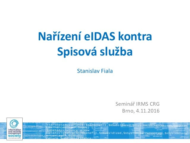 Nařízení eIDAS kontra Spisová služba Stanislav Fiala Seminář IRMS CRG Brno, 4.11.2016