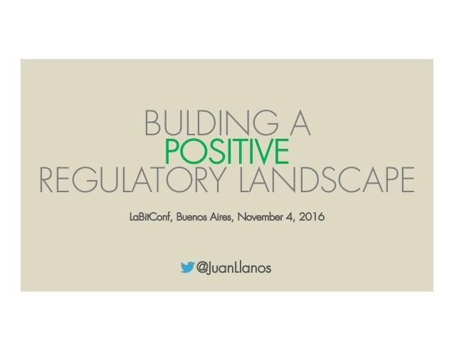 @JuanLlanos BULDING A POSITIVE REGULATORY LANDSCAPE LaBitConf, Buenos Aires, November 4, 2016