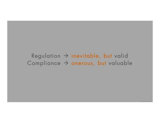 Regulation à inevitable, but valid Compliance à onerous, but valuable © 2016 Juan Llanos
