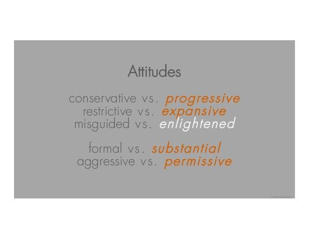 Attitudes conservative vs. progressive restrictive vs. expansive misguided vs. enlightened formal vs. substantial aggressi...