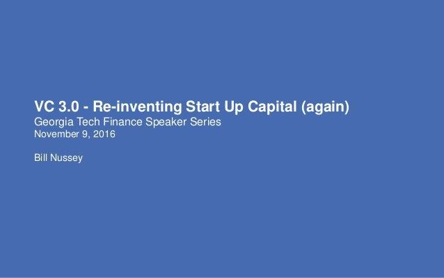 VC 3.0 - Re-inventing Start Up Capital (again) Georgia Tech Finance Speaker Series November 9, 2016 Bill Nussey