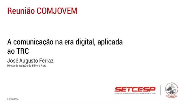 A comunicação na era digital, aplicada ao TRC José Augusto Ferraz Diretor de redação da Editora Frota Reunião COMJOVEM 08/...