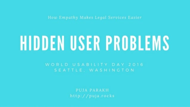 Hidden User Problems How Empathy Makes Legal Services Easier Puja Parakh | @pujaparakh | World Usability Day 2016 http://p...