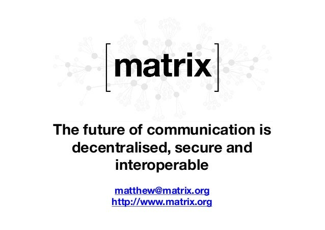 The future of communication is decentralised, secure and interoperable matthew@matrix.org http://www.matrix.org