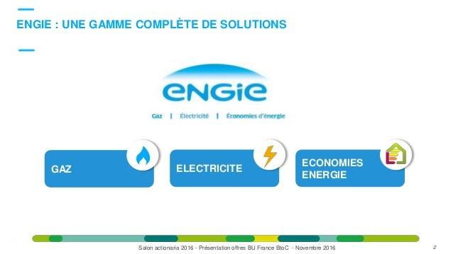GAZ ELECTRICITE ECONOMIES ENERGIE DésormaisDésormais ENGIE : UNE GAMME COMPLÈTE DE SOLUTIONS 2Salon actionaria 2016 - Prés...