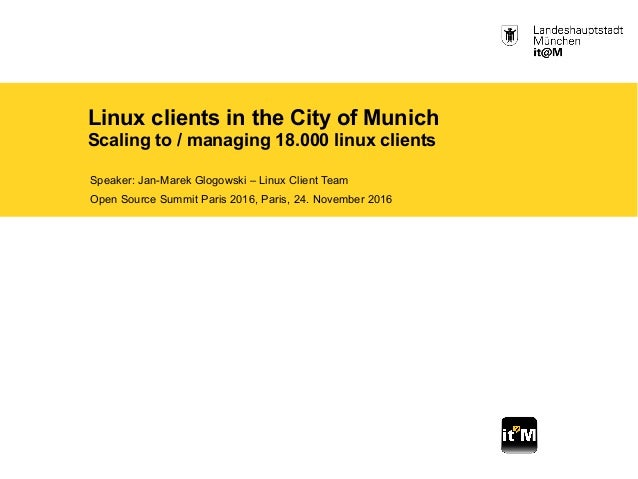 Linux clients in the City of Munich Scaling to / managing 18.000 linux clients Speaker: Jan-Marek Glogowski – Linux Client...