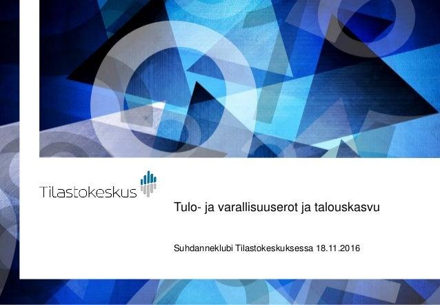Tulo- ja varallisuuserot ja talouskasvu Suhdanneklubi Tilastokeskuksessa 18.11.2016