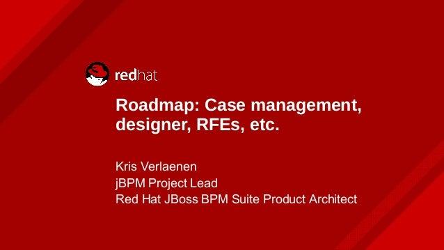 Roadmap: Case management, designer, RFEs, etc. Kris Verlaenen jBPM Project Lead Red Hat JBoss BPM Suite Product Architect