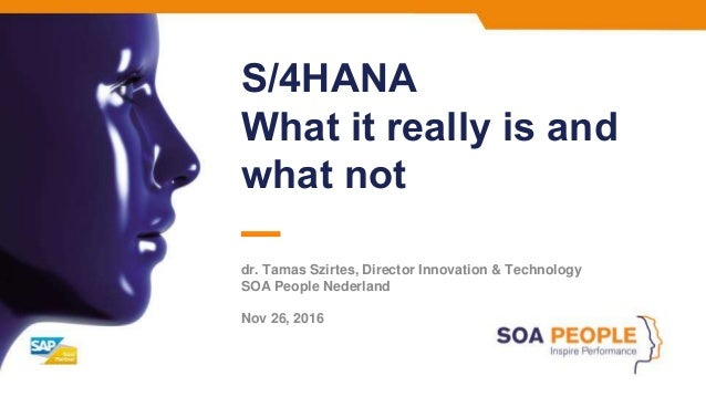 S/4HANA What it really is and what not dr. Tamas Szirtes, Director Innovation & Technology SOA People Nederland Nov 26, 20...